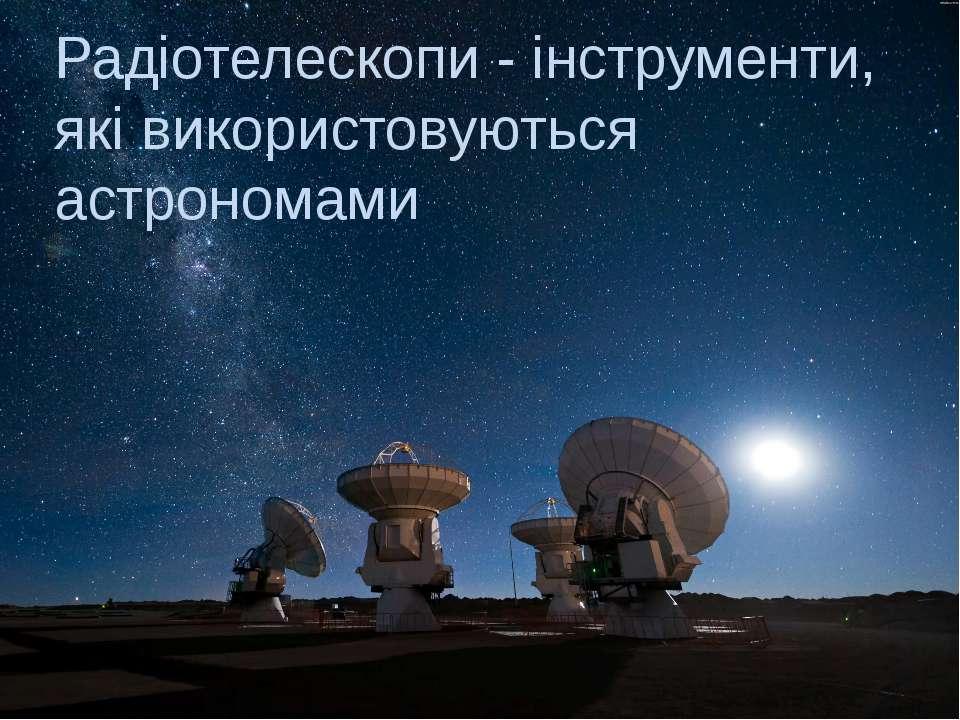 Радіотелескопи - інструменти, які використовуються астрономами
