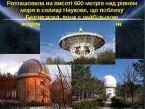 Розташована на висоті 600 метрів над рівнем моря в селищі Наукове, що поблизу...