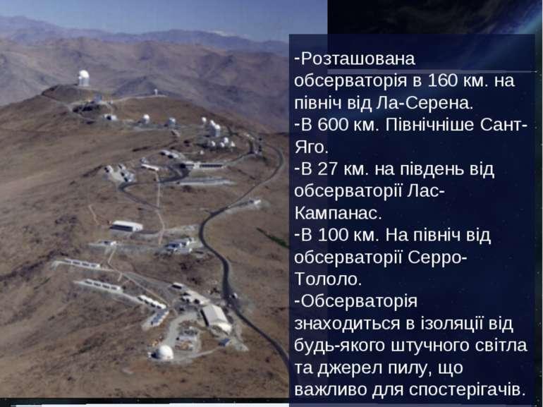 Розташована обсерваторія в 160 км. на північ від Ла-Серена. В 600 км. Північн...