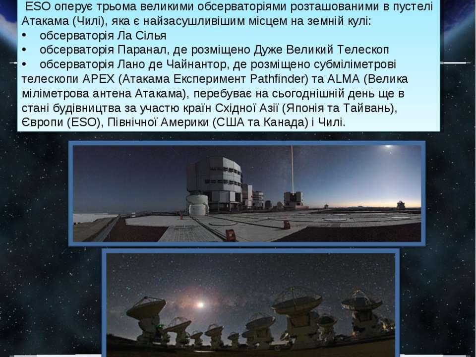 ESO оперує трьома великими обсерваторіями розташованими в пустелі Атакама (Чи...