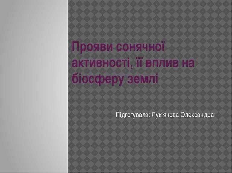 Прояви сонячної активності, її вплив на біосферу землі Підготувала: Лук'янова...