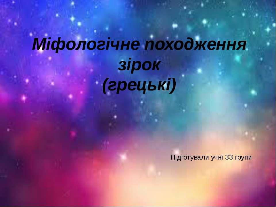 Міфологічне походження зірок (грецькі) Підготували учні 33 групи