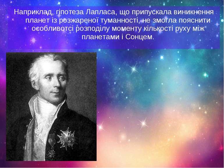 Наприклад, гіпотеза Лапласа, що припускала виникнення планет із розжареної ту...
