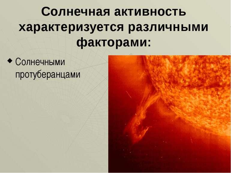 Сонячна активність характеризується різними факторами: Сонячними протуберанцями