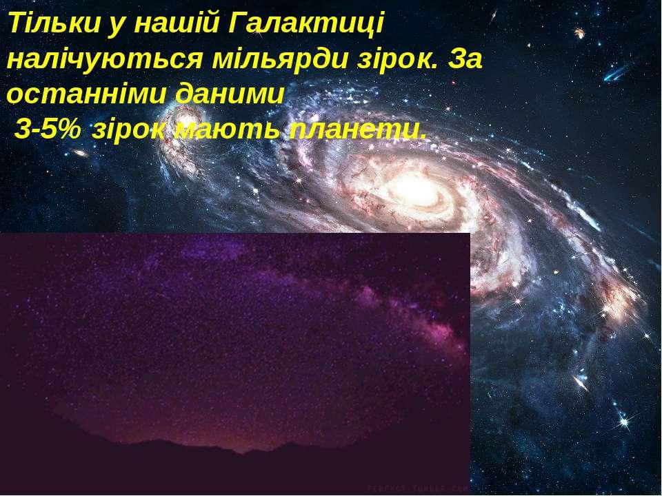 Тільки у нашій Галактиці налічуються мільярди зірок. За останніми даними 3-5%...
