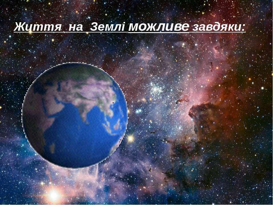 Життя на Землі можливе завдяки:
