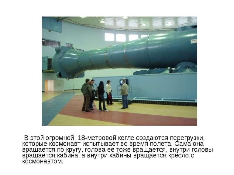 В цій величезній, 18-метрової кеглі створюються перевантаження, які космонавт...