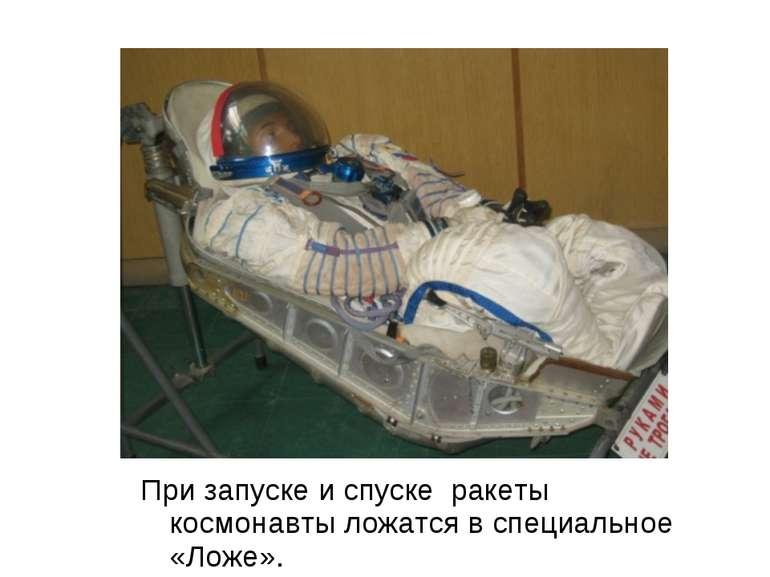 При запуску і узвозі ракети космонавти лягають в спеціальне «Ложе».