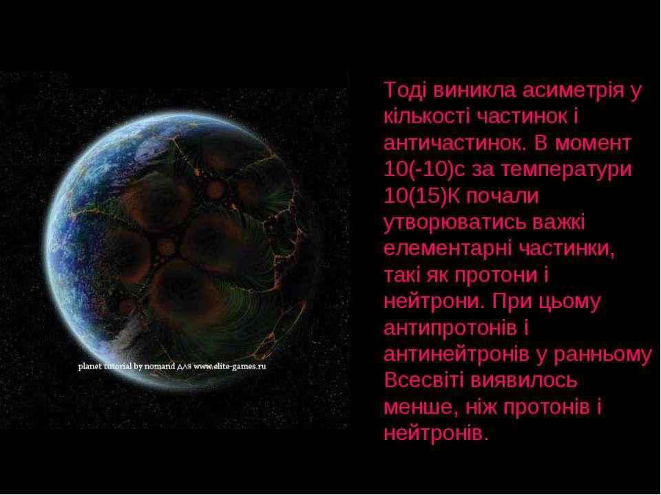 Тоді виникла асиметрія у кількості частинок і античастинок. В момент 10(-10)с...