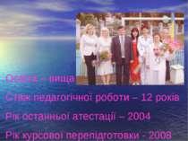 Освіта – вища Стаж педагогічної роботи – 12 років Рік останньої атестації – 2...
