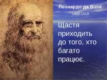 Леонардо да Вінчі 1452-1519 Щастя приходить до того, хто багато працює.