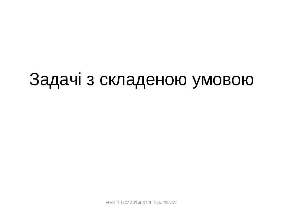 """Задачі з складеною умовою НВК """"Школа-гімназія """"Сихівська"""" НВК """"Школа-гімназія..."""