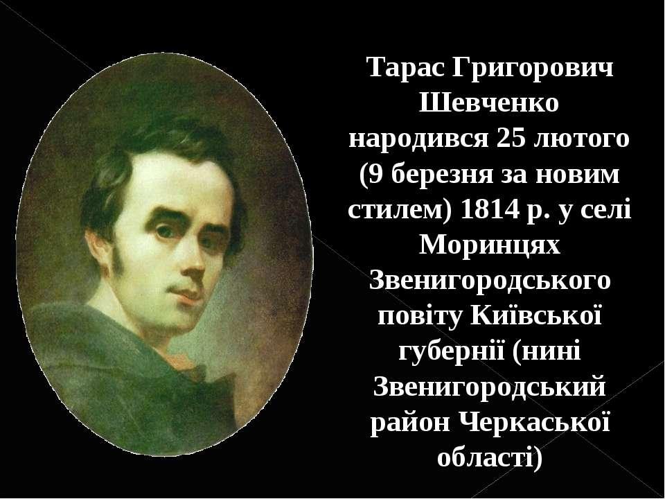 Тарас Григорович Шевченко народився25 лютого (9 березня за новим стилем) 181...