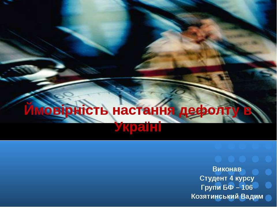 Ймовірність настання дефолту в Україні Виконав Студент 4 курсу Групи БФ – 106...