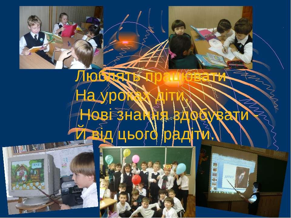 Люблять працювати На уроках діти, Нові знання здобувати - Й від цього радіти.