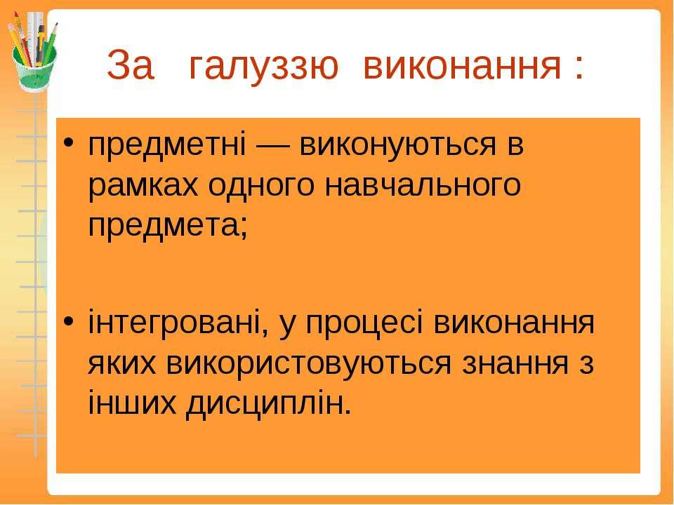 За галуззю виконання : предметні — виконуються в рамках одного навчального пр...