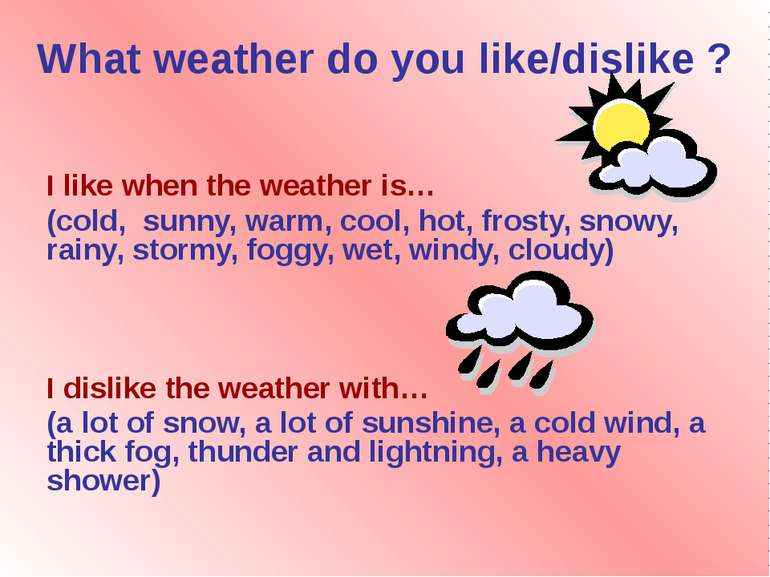 What weather do you like/dislike ? I like when the weather is… (cold, sunny, ...