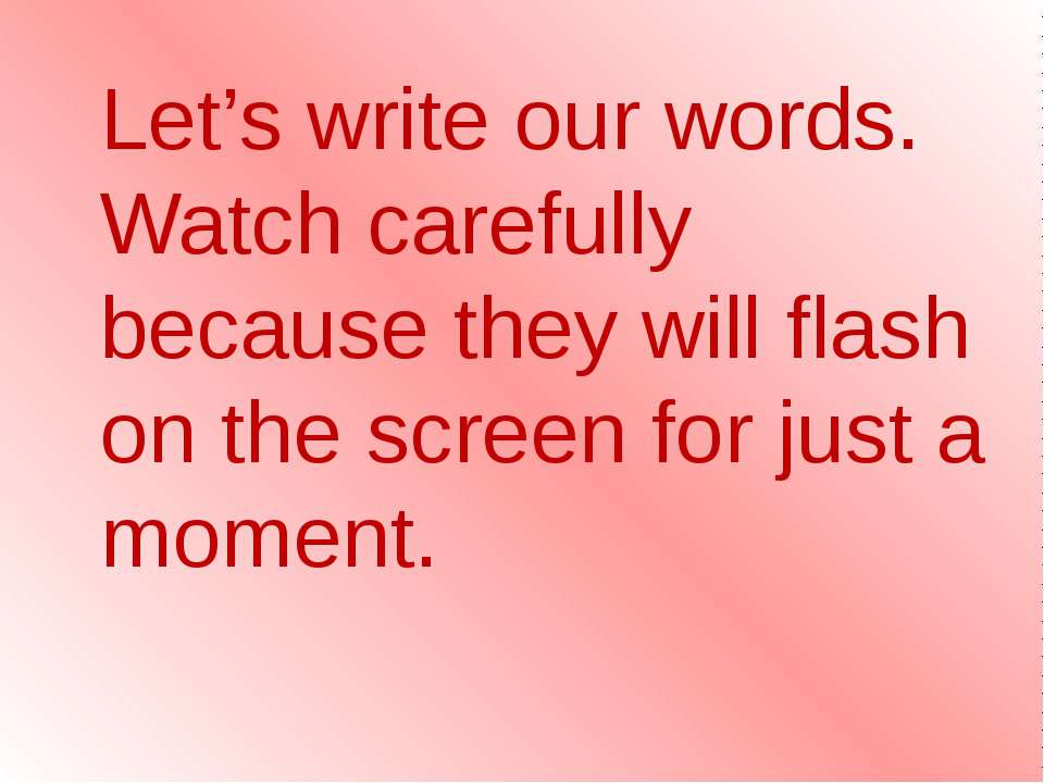 Let's write our words. Watch carefully because they will flash on the screen ...