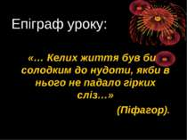 Епіграф уроку: «… Келих життя був би солодким до нудоти, якби в нього не пада...