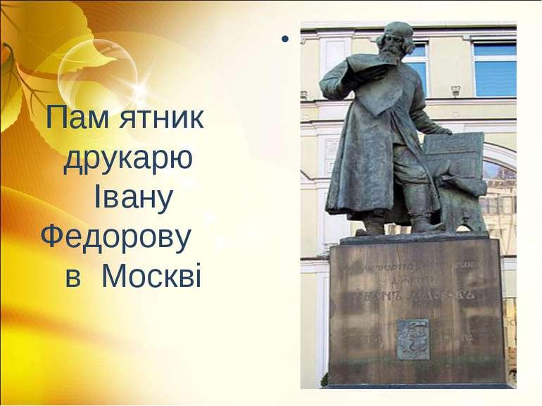 Пам ятник друкарю Івану Федорову в Москві .