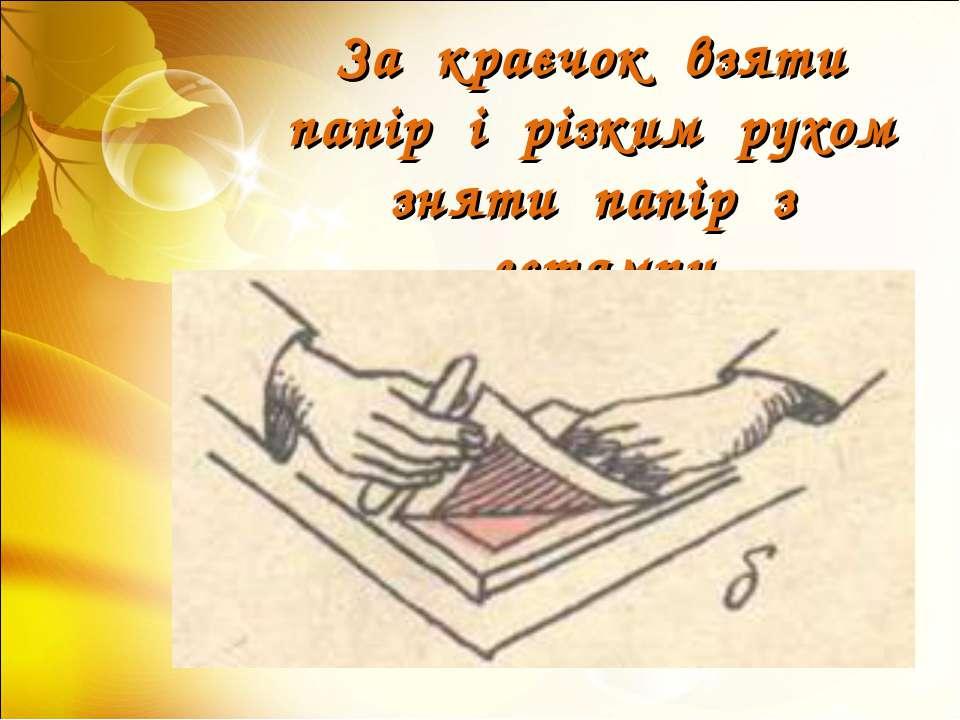 За краєчок взяти папір і різким рухом зняти папір з естампу