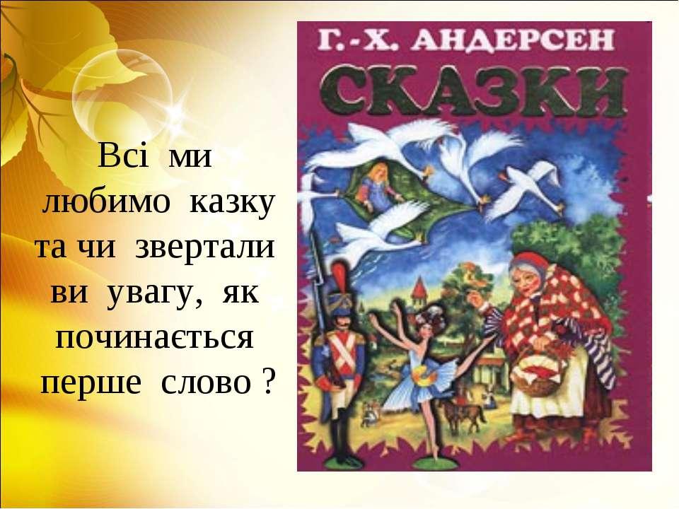 Всі ми любимо казку та чи звертали ви увагу, як починається перше слово ?