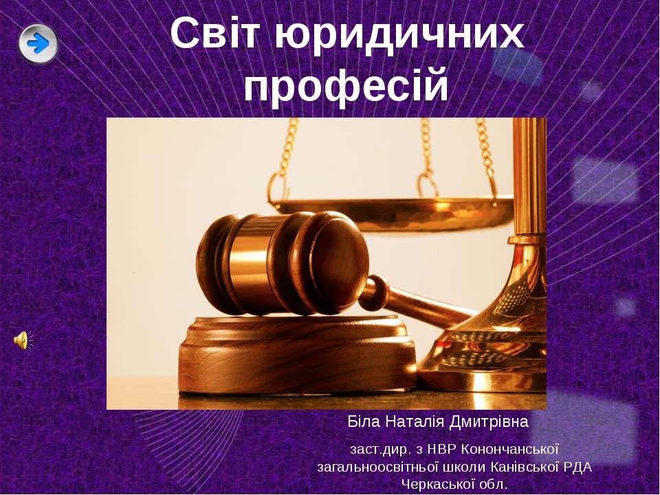 Світ юридичних професій Біла Наталія Дмитрівна заст.дир. з НВР Конончанської ...