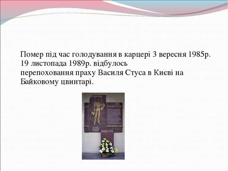 Помер пiд час голодування в карцерi 3 вересня 1985р. 19 листопада 1989р. вiдб...