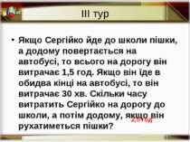 ІІІ тур Якщо Сергійко йде до школи пішки, а додому повертається на автобусі, ...