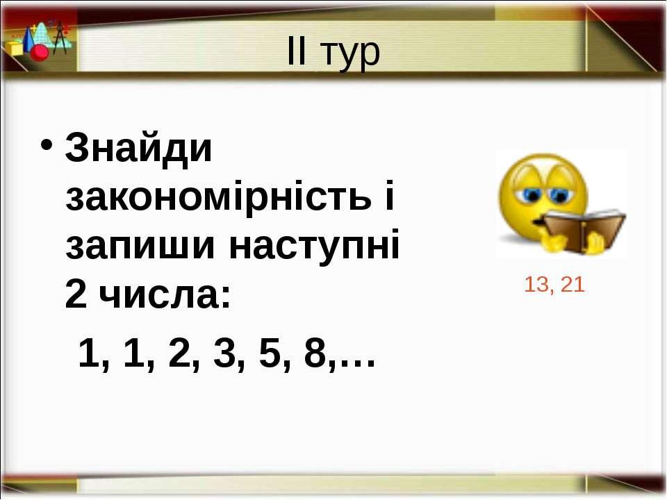 ІІ тур Знайди закономірність і запиши наступні 2 числа: 1, 1, 2, 3, 5, 8,… 13...