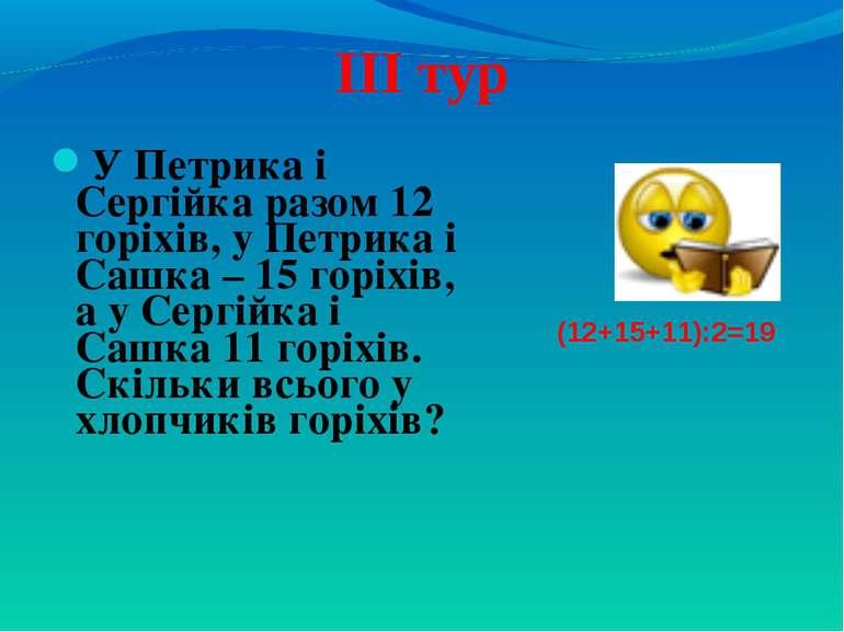 ІІІ тур У Петрика і Сергійка разом 12 горіхів, у Петрика і Сашка – 15 горіхів...