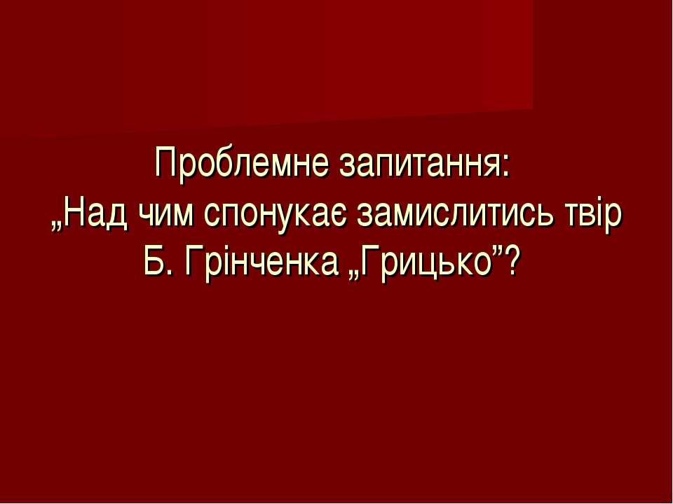 """Проблемне запитання: """"Над чим спонукає замислитись твір Б. Грінченка """"Грицько""""?"""