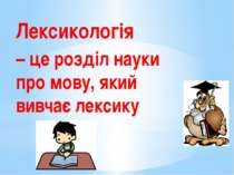 Лексикологія – це розділ науки про мову, який вивчає лексику