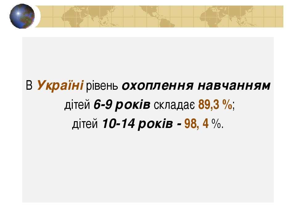 В Україні рівень охоплення навчанням дітей 6-9 років складає 89,3 %; дітей 10...