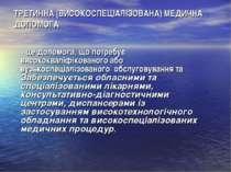 ТРЕТИННА (ВИСОКОСПЕЦІАЛІЗОВАНА) МЕДИЧНА ДОПОМОГА - це допомога, що потребує в...