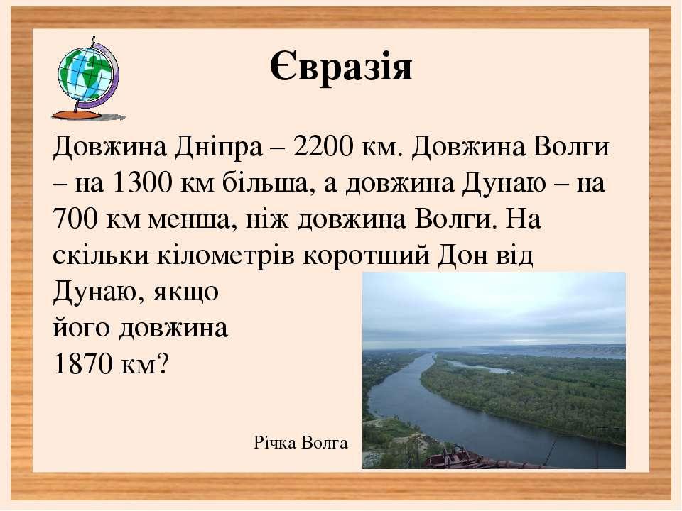 Євразія Довжина Дніпра – 2200 км. Довжина Волги – на 1300 км більша, а довжин...