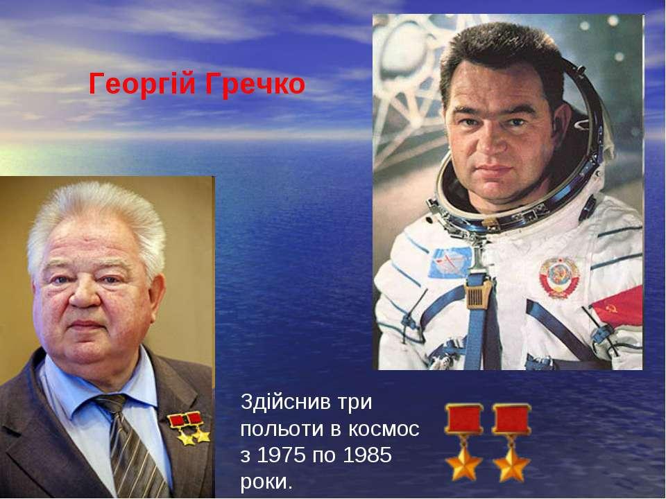 Георгій Гречко Здійснив три польоти в космос з 1975 по 1985 роки.