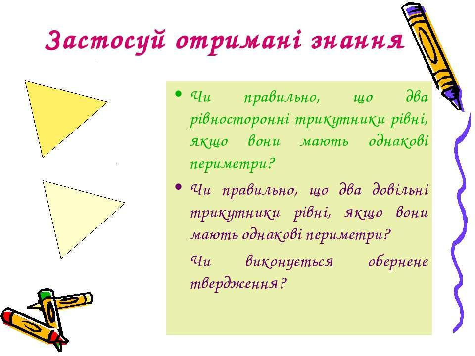 Застосуй отримані знання Чи правильно, що два рівносторонні трикутники рівні,...