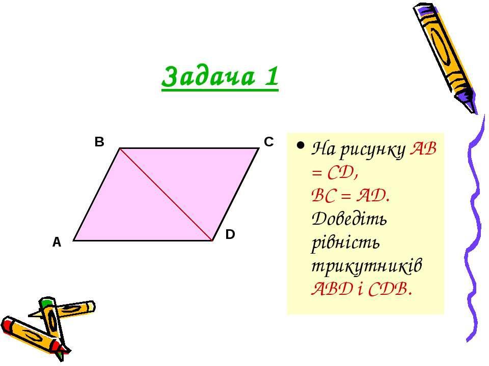 Задача 1 На рисунку АВ = CD, BC = AD. Доведіть рівність трикутників ABD і CDB.