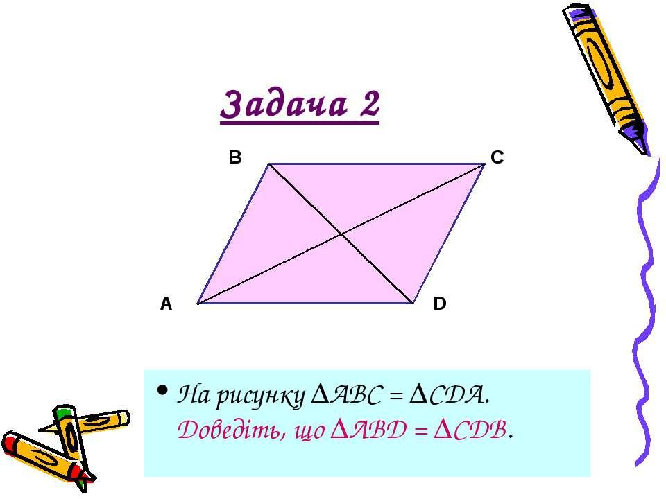 Задача 2 На рисунку АВС = CDA. Доведіть, що ABD = CDB.