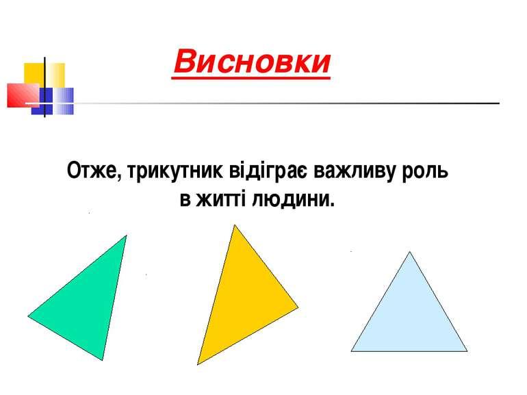 Висновки Отже, трикутник відіграє важливу роль в житті людини.