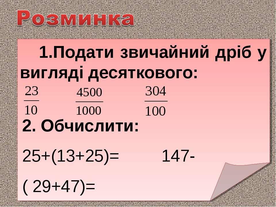 Подати звичайний дріб у вигляді десяткового: 2. Обчислити: 25+(13+25)= 147-( ...