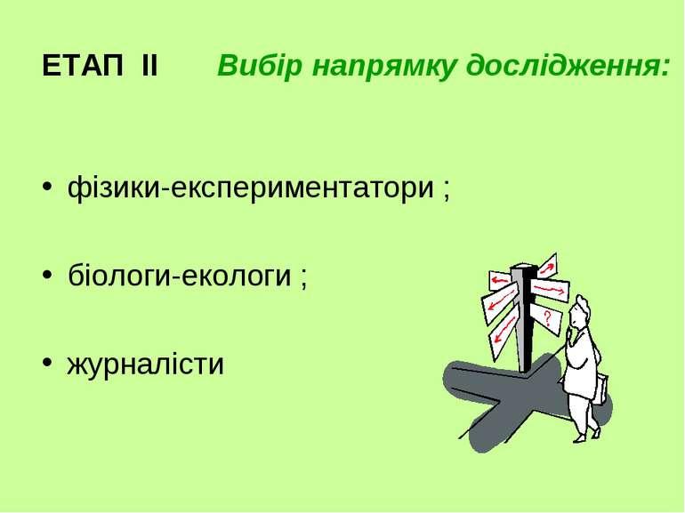 ЕТАП ІІ Вибір напрямку дослідження: фізики-експериментатори ; біологи-екологи...