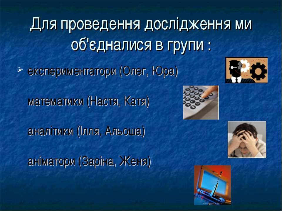 Для проведення дослідження ми об'єдналися в групи : експериментатори (Олег, Ю...