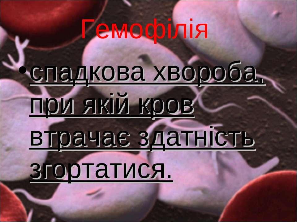 Гемофілія спадкова хвороба, при якій кров втрачає здатність згортатися.
