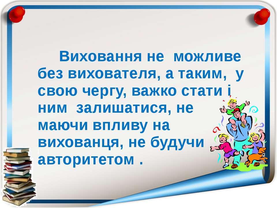 Виховання не можливе без вихователя, а таким, у свою чергу, важко стати і ним...