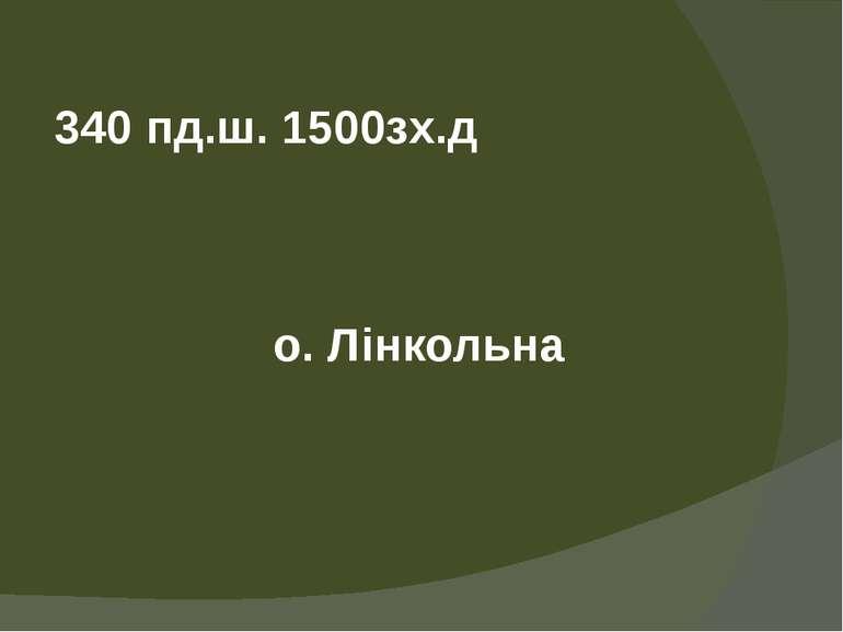 340 пд.ш.1500зх.д о. Лінкольна