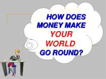 HOW DOES MONEY MAKE YOUR WORLD GO ROUND?