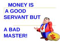 MONEY IS A GOOD SERVANT BUT A BAD MASTER!