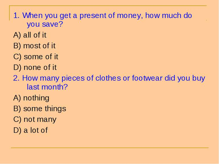 1. When you get a present of money, how much do you save? A) all of it B) mos...